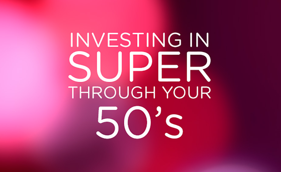 Investing in Super through your 50s